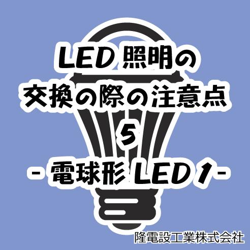 LED照明の交換の際の注意点 5 -電球形LED 1-